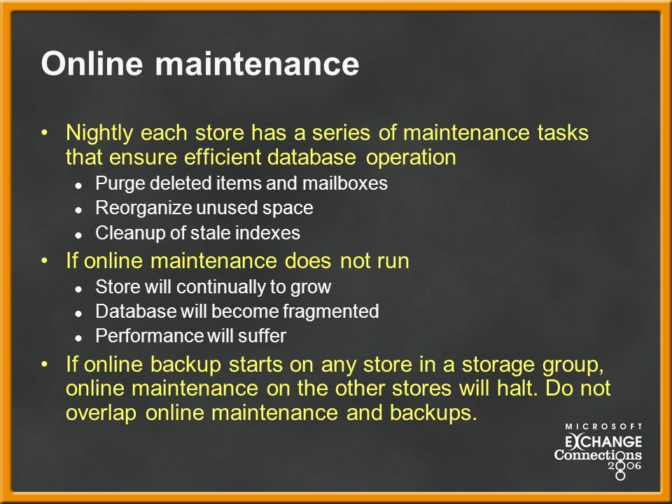 Online maintenance Nightly each store has a series of maintenance tasks that ensure efficient database operation Purge deleted items and mailboxes Reorganize unused space Cleanup of stale indexes If online maintenance does not run Store will continually to grow Database will become fragmented Performance will suffer If online backup starts on any store in a storage group, online maintenance on the other stores will halt.