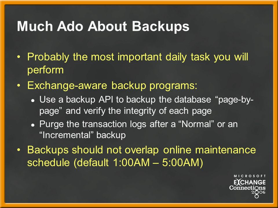 Much Ado About Backups Probably the most important daily task you will perform Exchange-aware backup programs: Use a backup API to backup the database page-by- page and verify the integrity of each page Purge the transaction logs after a Normal or an Incremental backup Backups should not overlap online maintenance schedule (default 1:00AM – 5:00AM)