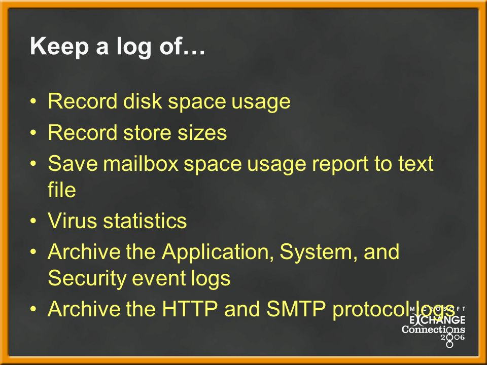 Keep a log of… Record disk space usage Record store sizes Save mailbox space usage report to text file Virus statistics Archive the Application, System, and Security event logs Archive the HTTP and SMTP protocol logs