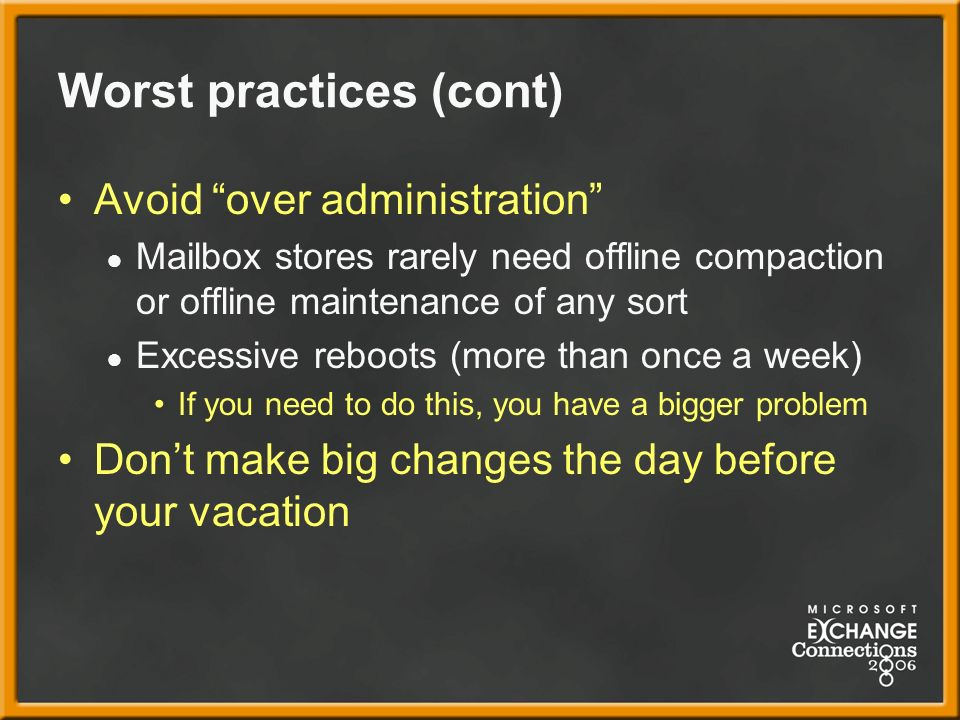 Worst practices (cont) Avoid over administration Mailbox stores rarely need offline compaction or offline maintenance of any sort Excessive reboots (more than once a week) If you need to do this, you have a bigger problem Dont make big changes the day before your vacation