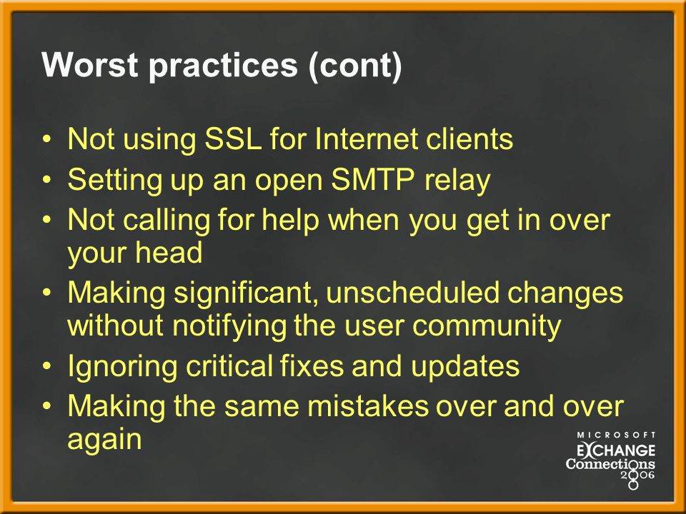 Worst practices (cont) Not using SSL for Internet clients Setting up an open SMTP relay Not calling for help when you get in over your head Making significant, unscheduled changes without notifying the user community Ignoring critical fixes and updates Making the same mistakes over and over again