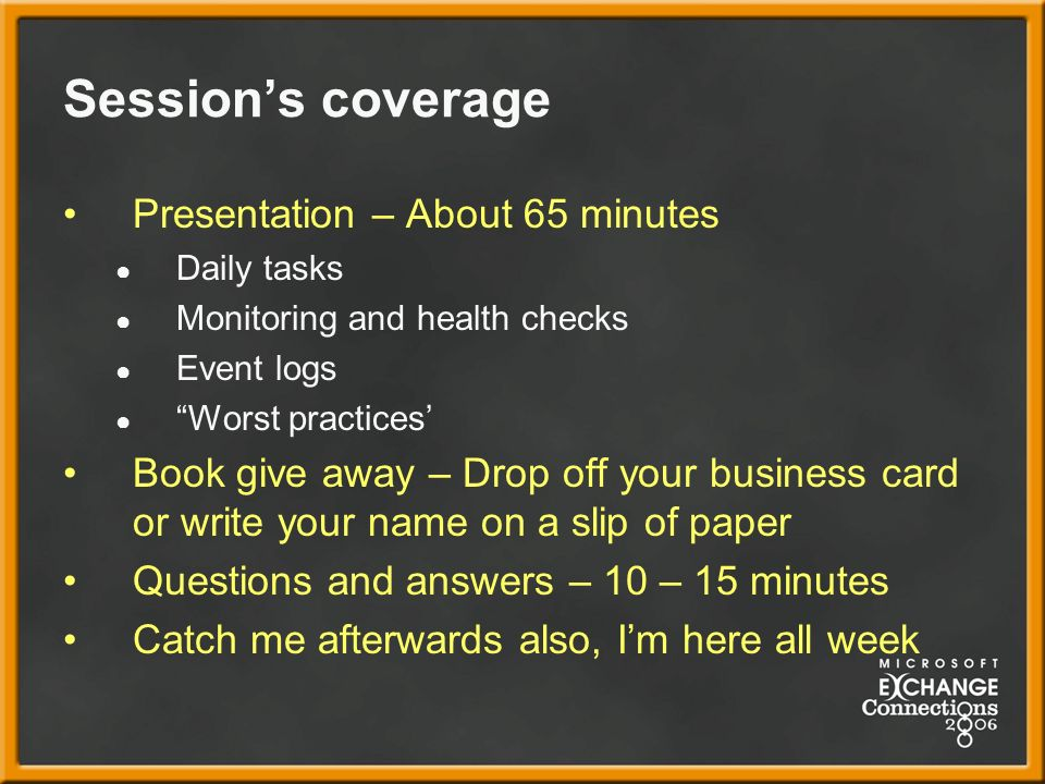 Sessions coverage Presentation – About 65 minutes Daily tasks Monitoring and health checks Event logs Worst practices Book give away – Drop off your business card or write your name on a slip of paper Questions and answers – 10 – 15 minutes Catch me afterwards also, Im here all week