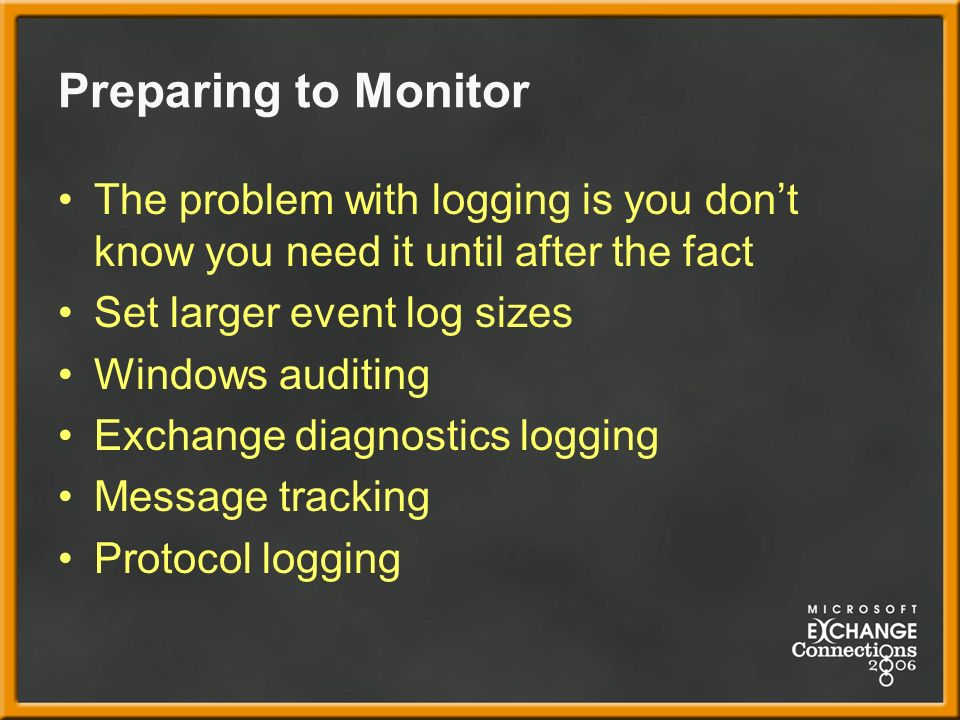 Preparing to Monitor The problem with logging is you dont know you need it until after the fact Set larger event log sizes Windows auditing Exchange diagnostics logging Message tracking Protocol logging