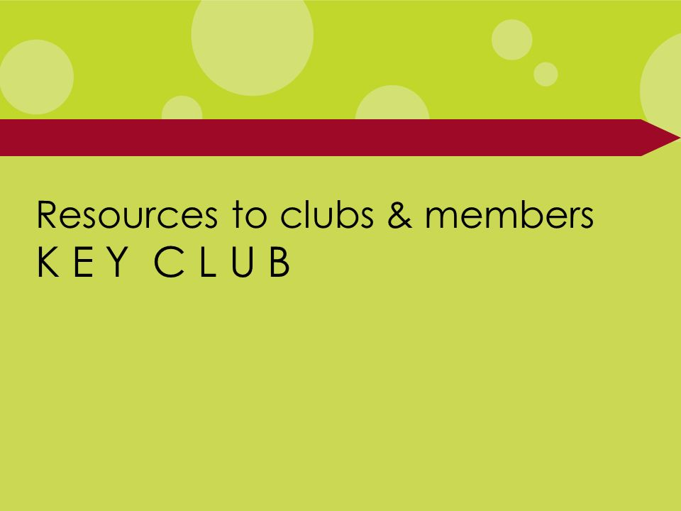 Resources to clubs & members K E Y C L U B