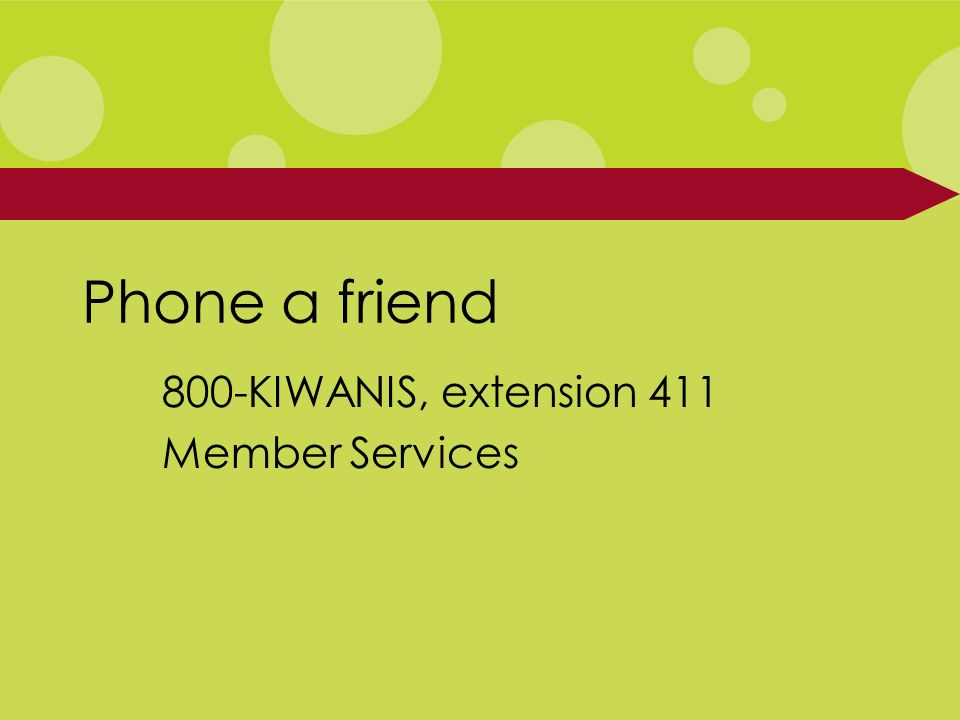 Phone a friend 800-KIWANIS, extension 411 Member Services