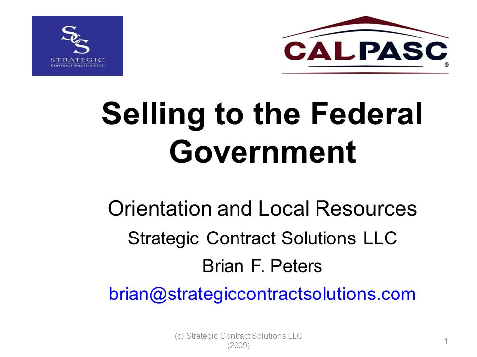 (c) Strategic Contract Solutions LLC (2009) 1 Selling to the Federal Government Orientation and Local Resources Strategic Contract Solutions LLC Brian F.