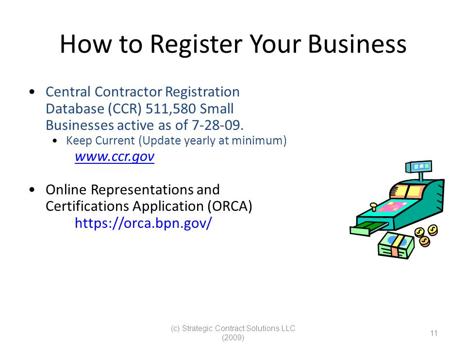 (c) Strategic Contract Solutions LLC (2009) 11 How to Register Your Business Central Contractor Registration Database (CCR) 511,580 Small Businesses active as of 7-28-09.