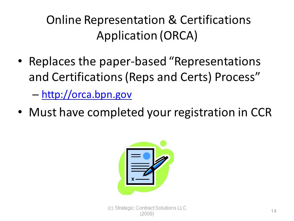 (c) Strategic Contract Solutions LLC (2009) 14 Online Representation & Certifications Application (ORCA) Replaces the paper-based Representations and Certifications (Reps and Certs) Process – http://orca.bpn.gov http://orca.bpn.gov Must have completed your registration in CCR