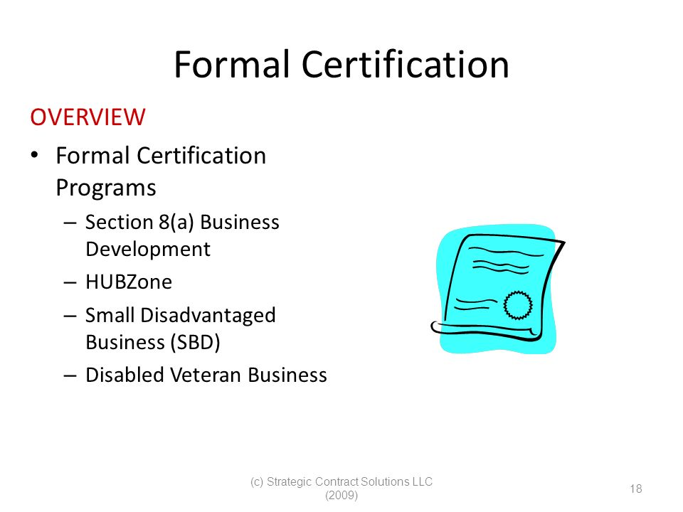 (c) Strategic Contract Solutions LLC (2009) 18 Formal Certification OVERVIEW Formal Certification Programs – Section 8(a) Business Development – HUBZone – Small Disadvantaged Business (SBD) – Disabled Veteran Business