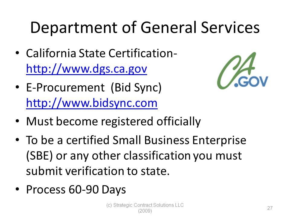(c) Strategic Contract Solutions LLC (2009) 27 Department of General Services California State Certification- http://www.dgs.ca.gov http://www.dgs.ca.gov E-Procurement (Bid Sync) http://www.bidsync.com http://www.bidsync.com Must become registered officially To be a certified Small Business Enterprise (SBE) or any other classification you must submit verification to state.