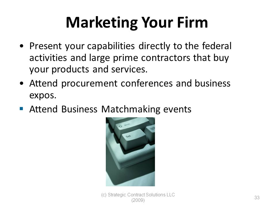 (c) Strategic Contract Solutions LLC (2009) 33 Marketing Your Firm Present your capabilities directly to the federal activities and large prime contractors that buy your products and services.