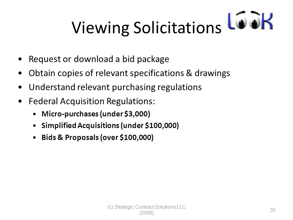 (c) Strategic Contract Solutions LLC (2009) 35 Viewing Solicitations Request or download a bid package Obtain copies of relevant specifications & drawings Understand relevant purchasing regulations Federal Acquisition Regulations: Micro-purchases (under $3,000) Simplified Acquisitions (under $100,000) Bids & Proposals (over $100,000)