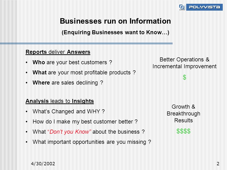 4/30/20022 Businesses run on Information (Enquiring Businesses want to Know…) Reports deliver Answers Who are your best customers .