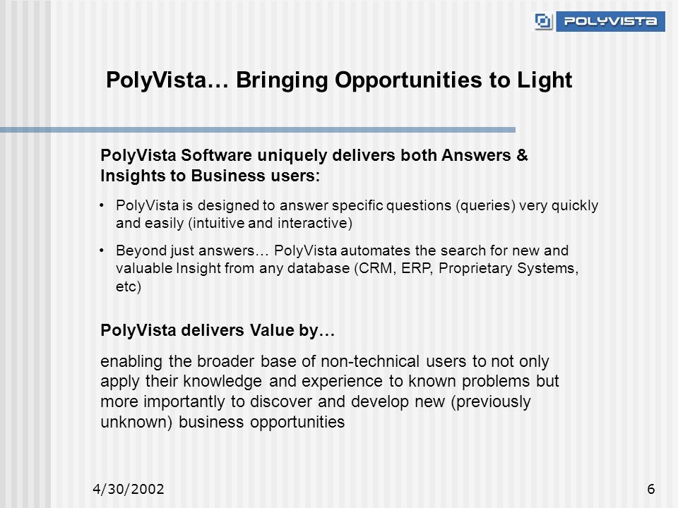 4/30/20026 PolyVista… Bringing Opportunities to Light PolyVista Software uniquely delivers both Answers & Insights to Business users: PolyVista is designed to answer specific questions (queries) very quickly and easily (intuitive and interactive) Beyond just answers… PolyVista automates the search for new and valuable Insight from any database (CRM, ERP, Proprietary Systems, etc) PolyVista delivers Value by… enabling the broader base of non-technical users to not only apply their knowledge and experience to known problems but more importantly to discover and develop new (previously unknown) business opportunities