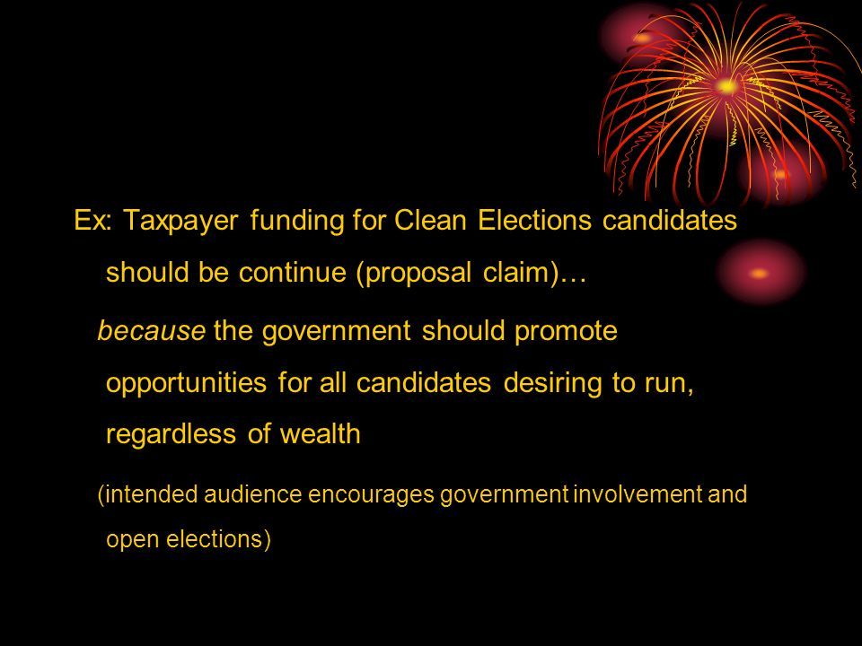 Ex: Taxpayer funding for Clean Elections candidates should be continue (proposal claim)… because the government should promote opportunities for all candidates desiring to run, regardless of wealth (intended audience encourages government involvement and open elections)