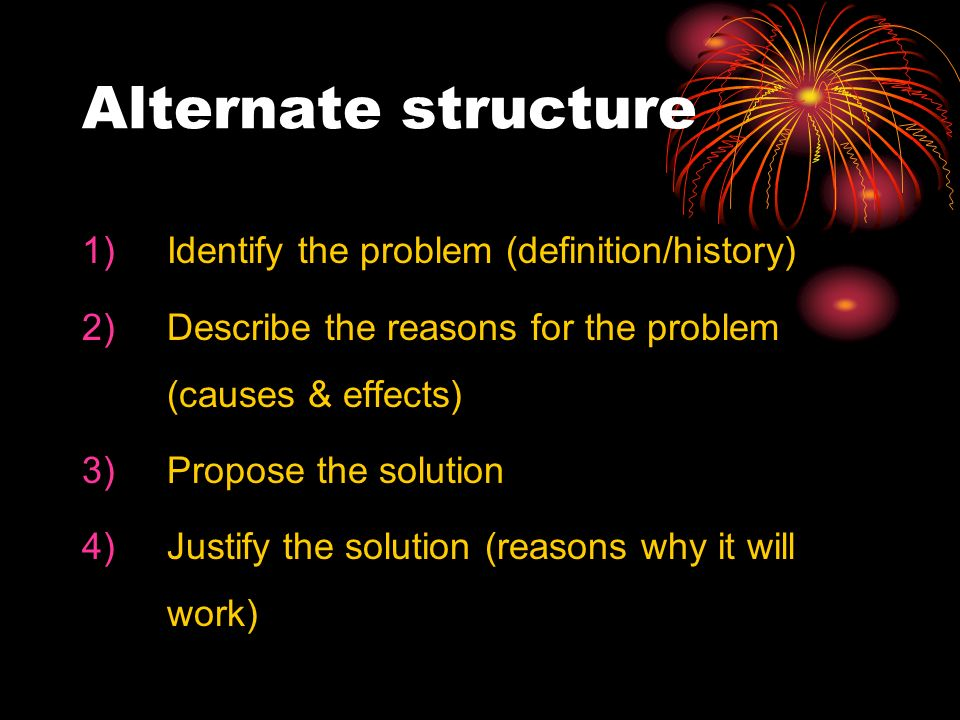 Alternate structure 1)Identify the problem (definition/history) 2)Describe the reasons for the problem (causes & effects) 3)Propose the solution 4)Justify the solution (reasons why it will work)