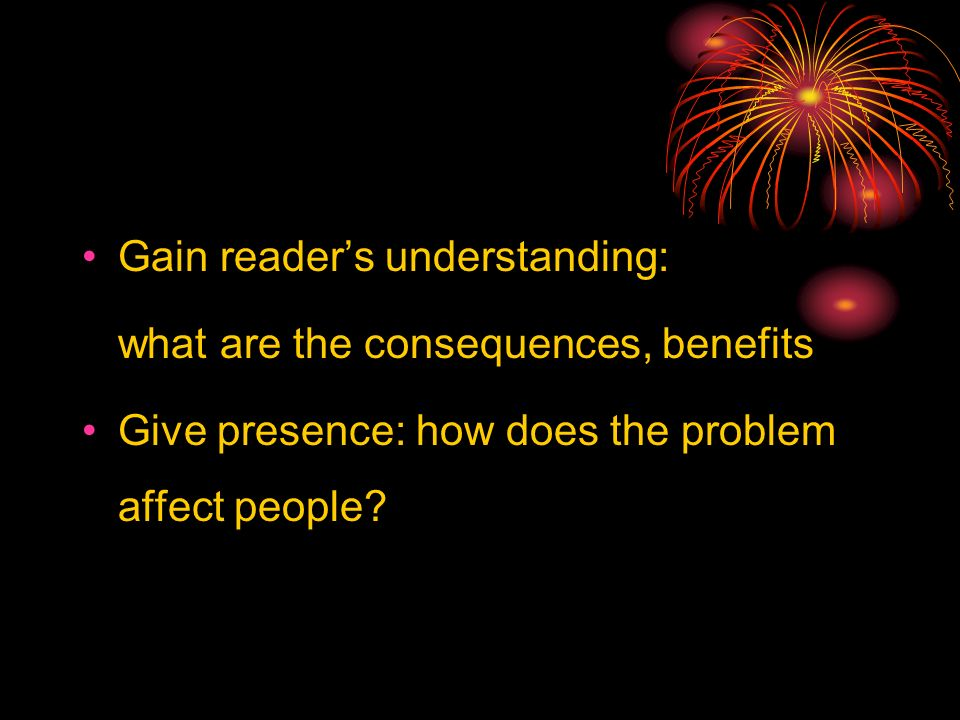 Gain readers understanding: what are the consequences, benefits Give presence: how does the problem affect people