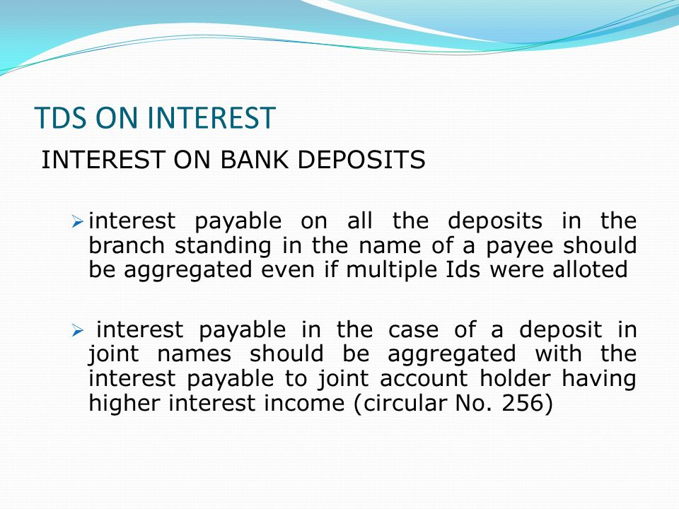 TDS ON INTEREST INTEREST ON BANK DEPOSITS interest payable on all the deposits in the branch standing in the name of a payee should be aggregated even if multiple Ids were alloted interest payable in the case of a deposit in joint names should be aggregated with the interest payable to joint account holder having higher interest income (circular No.