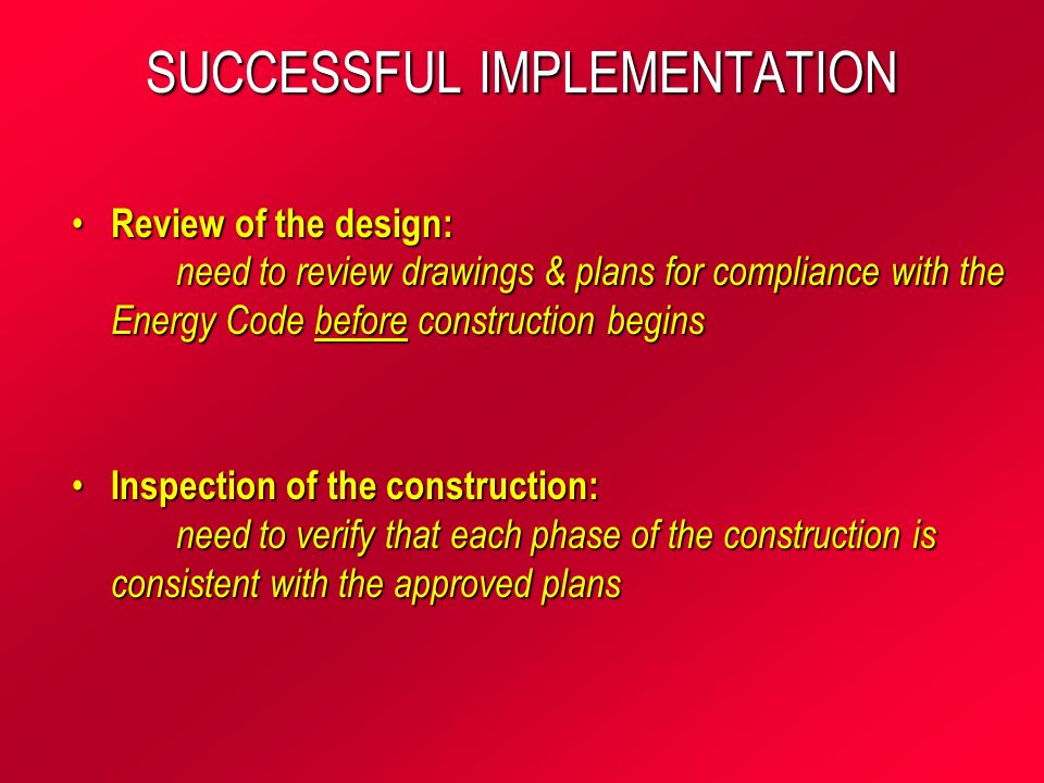 SUCCESSFUL IMPLEMENTATION Review of the design: need to review drawings & plans for compliance with the Energy Code before construction begins Review of the design: need to review drawings & plans for compliance with the Energy Code before construction begins Inspection of the construction: need to verify that each phase of the construction is consistent with the approved plans Inspection of the construction: need to verify that each phase of the construction is consistent with the approved plans