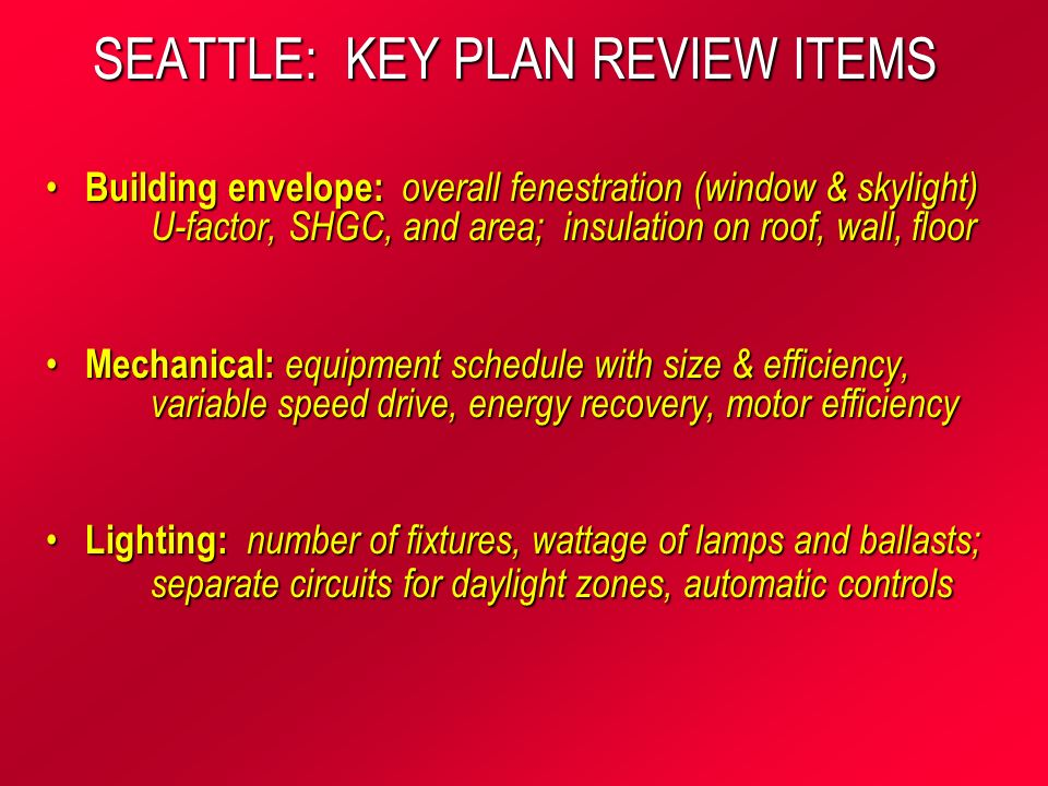 SEATTLE: KEY PLAN REVIEW ITEMS Building envelope: overall fenestration (window & skylight) U-factor, SHGC, and area; insulation on roof, wall, floor Building envelope: overall fenestration (window & skylight) U-factor, SHGC, and area; insulation on roof, wall, floor Mechanical: equipment schedule with size & efficiency, variable speed drive, energy recovery, motor efficiency Mechanical: equipment schedule with size & efficiency, variable speed drive, energy recovery, motor efficiency Lighting: number of fixtures, wattage of lamps and ballasts; separate circuits for daylight zones, automatic controls Lighting: number of fixtures, wattage of lamps and ballasts; separate circuits for daylight zones, automatic controls