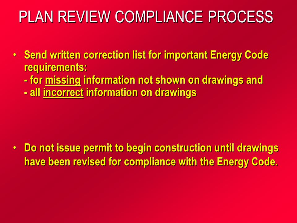 PLAN REVIEW COMPLIANCE PROCESS Send written correction list for important Energy Code requirements: - for missing information not shown on drawings and - all incorrect information on drawings Send written correction list for important Energy Code requirements: - for missing information not shown on drawings and - all incorrect information on drawings Do not issue permit to begin construction until drawings have been revised for compliance with the Energy Code.
