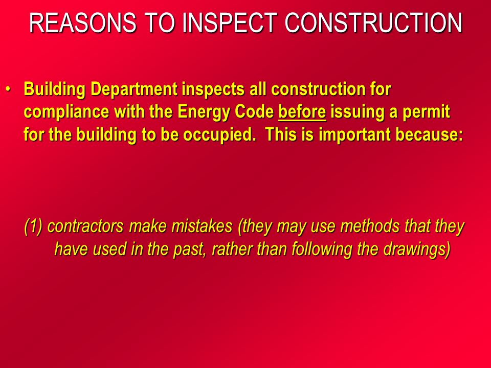 REASONS TO INSPECT CONSTRUCTION Building Department inspects all construction for compliance with the Energy Code before issuing a permit for the building to be occupied.