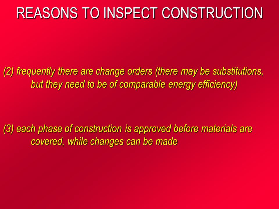 REASONS TO INSPECT CONSTRUCTION (2) frequently there are change orders (there may be substitutions, but they need to be of comparable energy efficiency) (3) each phase of construction is approved before materials are covered, while changes can be made