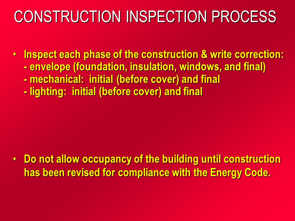 CONSTRUCTION INSPECTION PROCESS Inspect each phase of the construction & write correction: - envelope (foundation, insulation, windows, and final) - mechanical: initial (before cover) and final - lighting: initial (before cover) and final Inspect each phase of the construction & write correction: - envelope (foundation, insulation, windows, and final) - mechanical: initial (before cover) and final - lighting: initial (before cover) and final Do not allow occupancy of the building until construction has been revised for compliance with the Energy Code.
