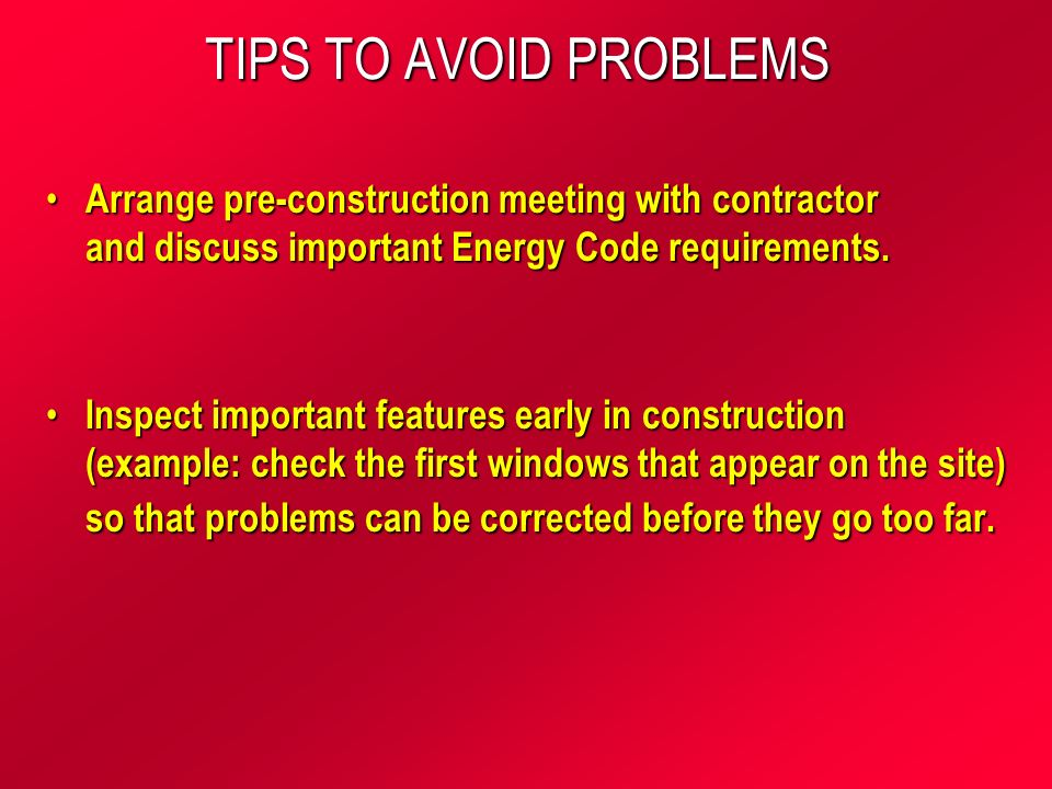 TIPS TO AVOID PROBLEMS Arrange pre-construction meeting with contractor and discuss important Energy Code requirements.