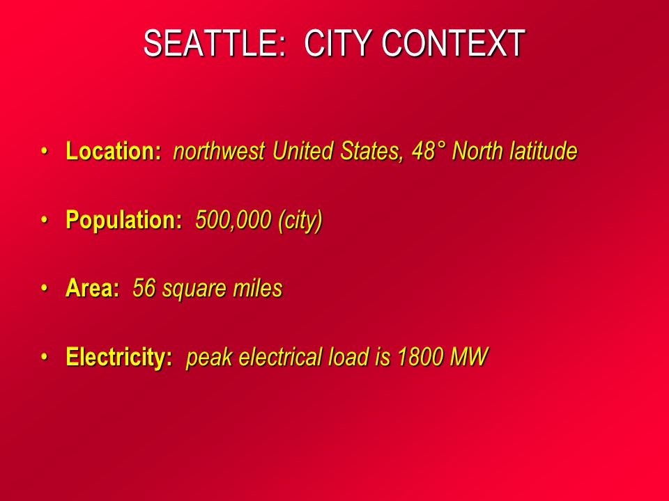 SEATTLE: CITY CONTEXT Location: northwest United States, 48° North latitude Location: northwest United States, 48° North latitude Population: 500,000 (city) Population: 500,000 (city) Area: 56 square miles Area: 56 square miles Electricity: peak electrical load is 1800 MW Electricity: peak electrical load is 1800 MW
