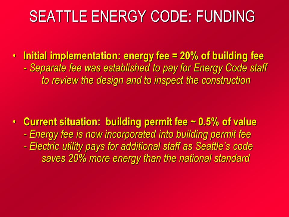SEATTLE ENERGY CODE: FUNDING Initial implementation: energy fee = 20% of building fee - Separate fee was established to pay for Energy Code staff to review the design and to inspect the construction Initial implementation: energy fee = 20% of building fee - Separate fee was established to pay for Energy Code staff to review the design and to inspect the construction Current situation: building permit fee ~ 0.5% of value - Energy fee is now incorporated into building permit fee - Electric utility pays for additional staff as Seattles code saves 20% more energy than the national standard Current situation: building permit fee ~ 0.5% of value - Energy fee is now incorporated into building permit fee - Electric utility pays for additional staff as Seattles code saves 20% more energy than the national standard