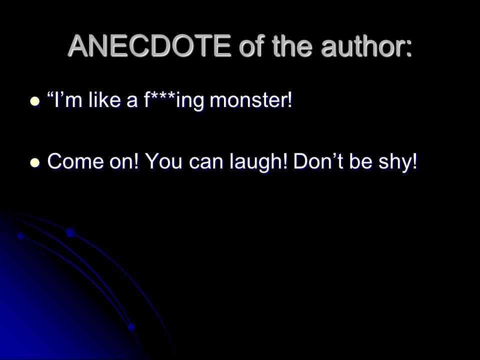 ANECDOTE of the author: Im like a f***ing monster.