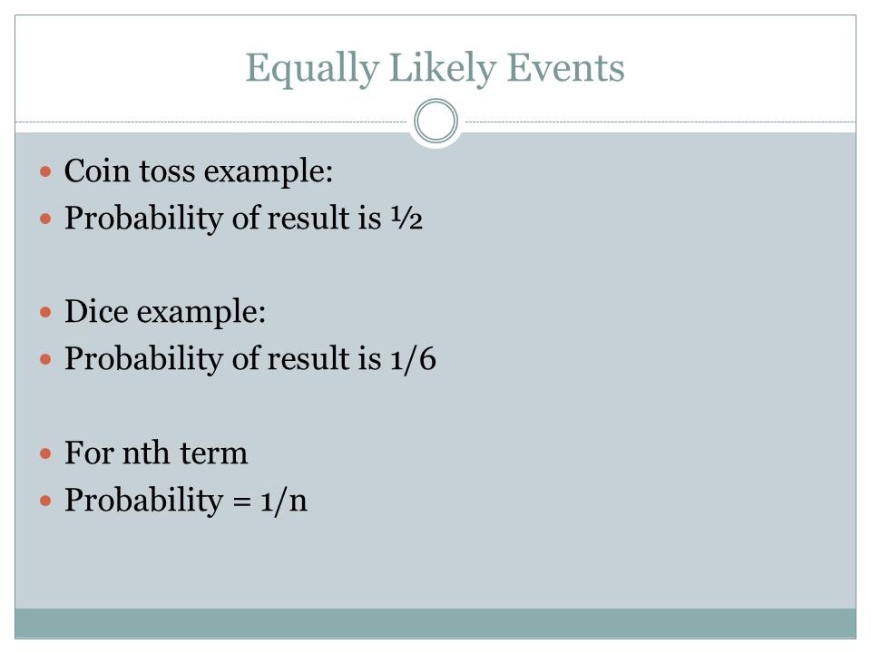 Equally Likely Events Coin toss example: Probability of result is ½ Dice example: Probability of result is 1/6 For nth term Probability = 1/n