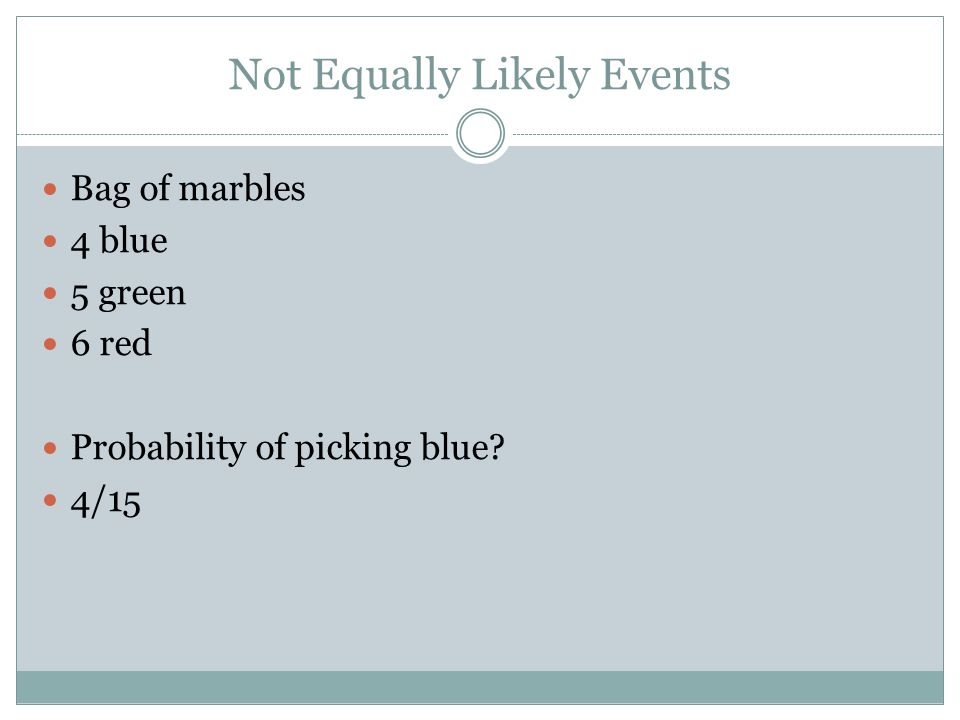 Not Equally Likely Events Bag of marbles 4 blue 5 green 6 red Probability of picking blue 4/15