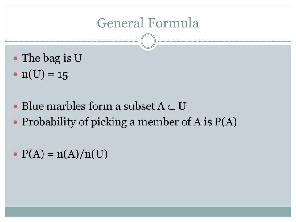 General Formula The bag is U n(U) = 15 Blue marbles form a subset A U Probability of picking a member of A is P(A) P(A) = n(A)/n(U)