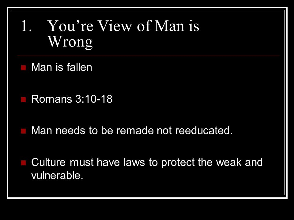 1.Youre View of Man is Wrong Man is fallen Romans 3:10-18 Man needs to be remade not reeducated.
