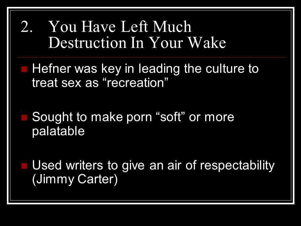 2.You Have Left Much Destruction In Your Wake Hefner was key in leading the culture to treat sex as recreation Sought to make porn soft or more palatable Used writers to give an air of respectability (Jimmy Carter)