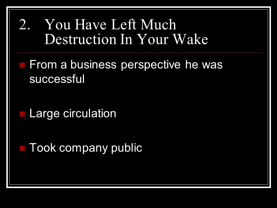 2.You Have Left Much Destruction In Your Wake From a business perspective he was successful Large circulation Took company public
