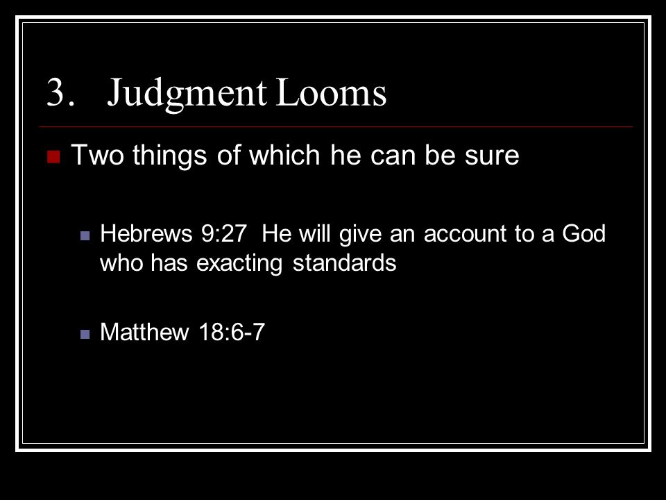 3.Judgment Looms Two things of which he can be sure Hebrews 9:27 He will give an account to a God who has exacting standards Matthew 18:6-7