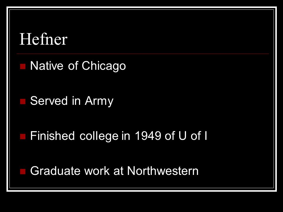 Hefner Native of Chicago Served in Army Finished college in 1949 of U of I Graduate work at Northwestern