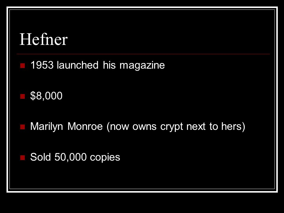 Hefner 1953 launched his magazine $8,000 Marilyn Monroe (now owns crypt next to hers) Sold 50,000 copies