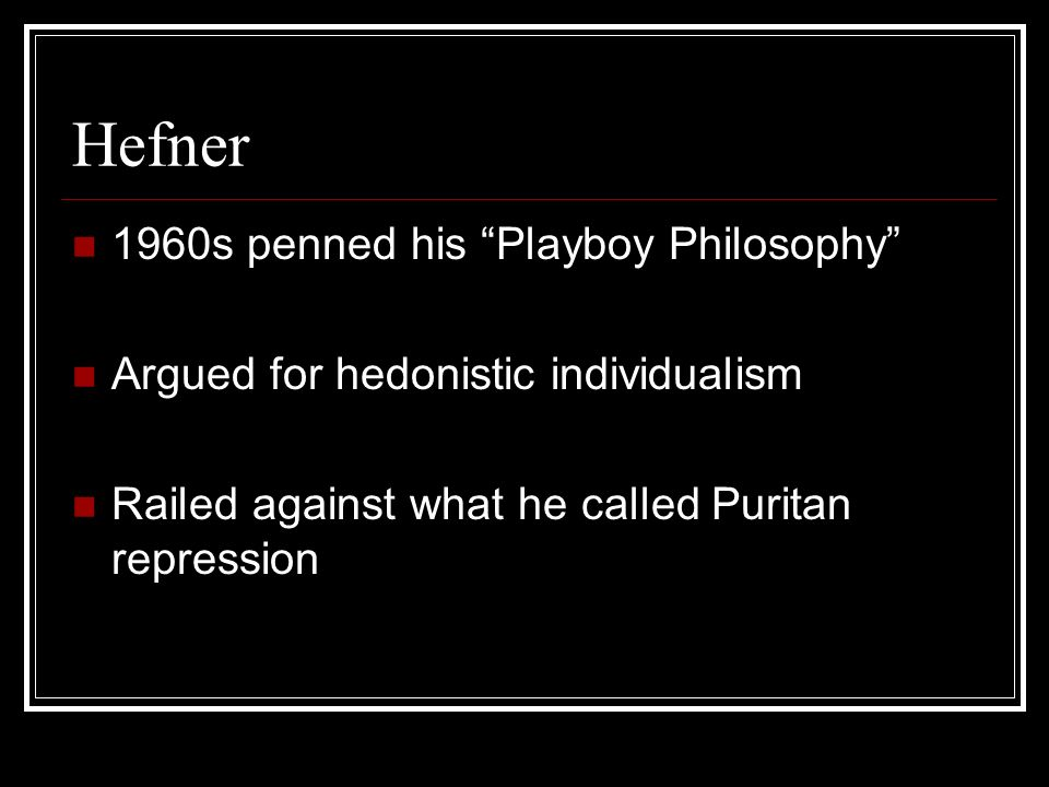 Hefner 1960s penned his Playboy Philosophy Argued for hedonistic individualism Railed against what he called Puritan repression