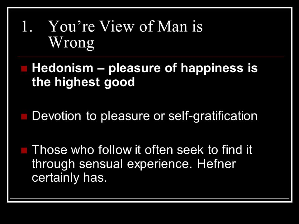 1.Youre View of Man is Wrong Hedonism – pleasure of happiness is the highest good Devotion to pleasure or self-gratification Those who follow it often seek to find it through sensual experience.
