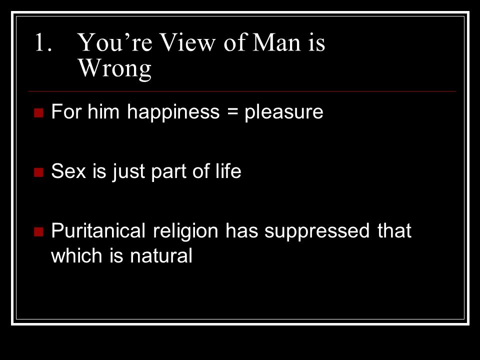 1.Youre View of Man is Wrong For him happiness = pleasure Sex is just part of life Puritanical religion has suppressed that which is natural