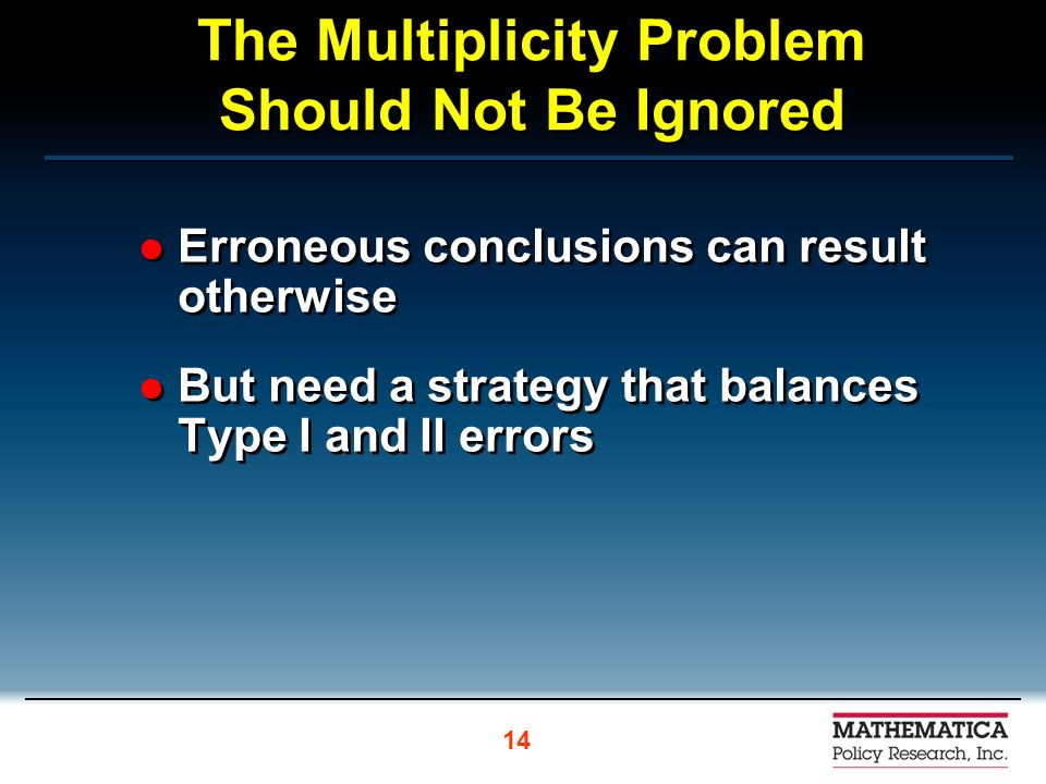 The Multiplicity Problem Should Not Be Ignored Erroneous conclusions can result otherwise But need a strategy that balances Type I and II errors Erroneous conclusions can result otherwise But need a strategy that balances Type I and II errors 14
