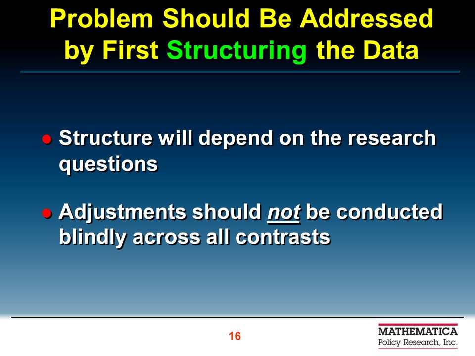 Problem Should Be Addressed by First Structuring the Data Structure will depend on the research questions Adjustments should not be conducted blindly across all contrasts Structure will depend on the research questions Adjustments should not be conducted blindly across all contrasts 16