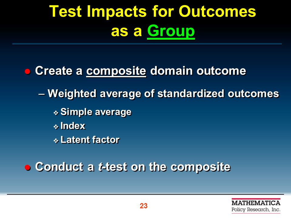 Test Impacts for Outcomes as a Group Create a composite domain outcome –Weighted average of standardized outcomes Simple average Index Latent factor Conduct a t-test on the composite Create a composite domain outcome –Weighted average of standardized outcomes Simple average Index Latent factor Conduct a t-test on the composite 23