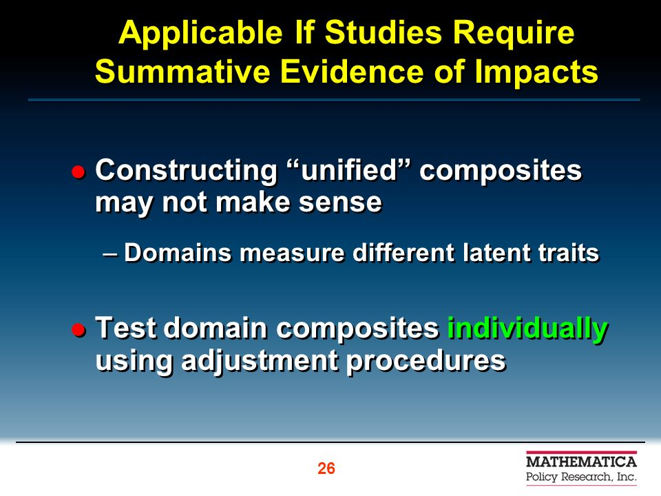 Applicable If Studies Require Summative Evidence of Impacts Constructing unified composites may not make sense –Domains measure different latent traits Test domain composites individually using adjustment procedures Constructing unified composites may not make sense –Domains measure different latent traits Test domain composites individually using adjustment procedures 26