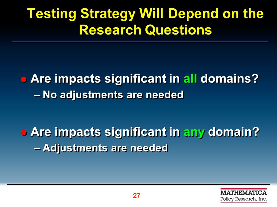 Testing Strategy Will Depend on the Research Questions Are impacts significant in all domains.
