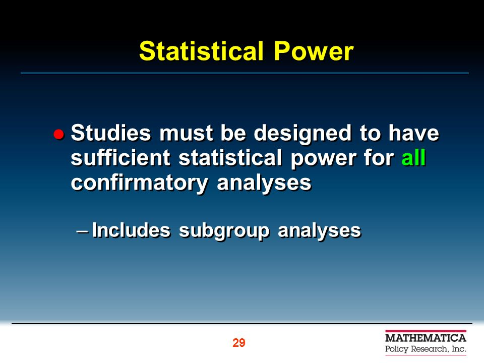 Statistical Power Studies must be designed to have sufficient statistical power for all confirmatory analyses –Includes subgroup analyses Studies must be designed to have sufficient statistical power for all confirmatory analyses –Includes subgroup analyses 29